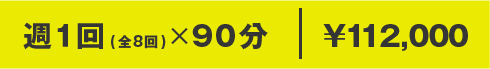 週1回(全8回)×90分 ¥112,000